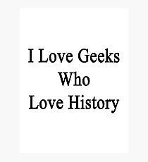 I Love Geeks Who Love History  Photographic Print
