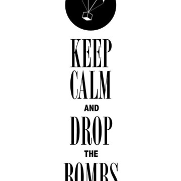 """Keep Calm and Drop the Bombs"" by burntbreadshirt"