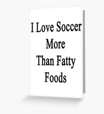 I Love Soccer More Than Fatty Foods Greeting Card