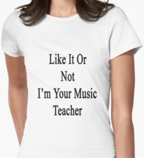 Like It Or Not I'm Your Music Teacher  Women's Fitted T-Shirt