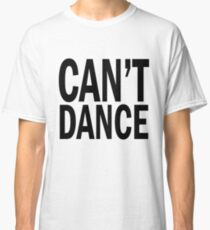 can't DANCE. Classic T-Shirt