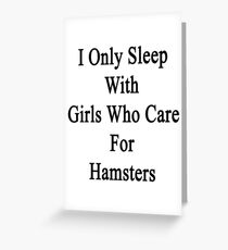 I Only Sleep With Girls Who Care For Hamsters  Greeting Card