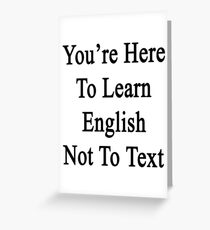 You're Here To Learn English Not To Text  Greeting Card