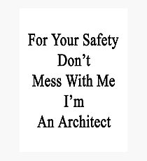 For Your Safety Don't Mess With Me I'm An Architect  Photographic Print