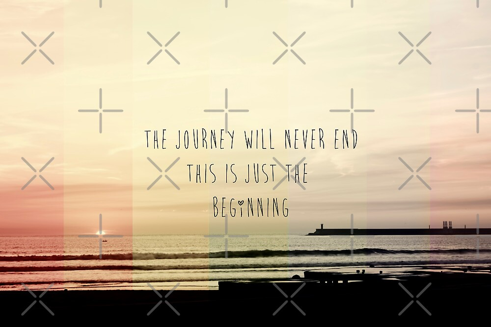 the journey never ends, this is just the beginning by Ingrid Beddoes