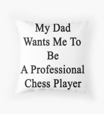 My Dad Wants Me To Be A Professional Chess Player  Throw Pillow