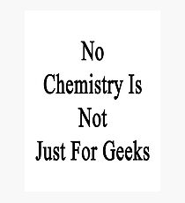 No Chemistry Is Not Just For Geeks  Photographic Print