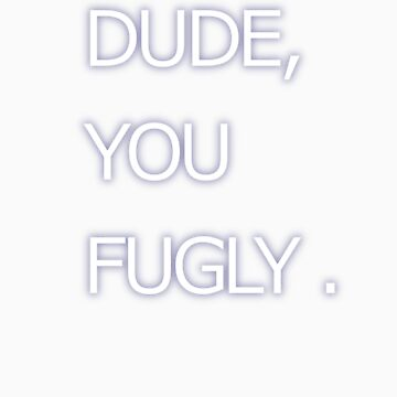 "Supernatural ""Dude, you fugly"" Shirt by alltimehustler"