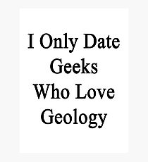 I Only Date Geeks Who Love Geology  Photographic Print