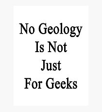 No Geology Is Not Just For Geeks  Photographic Print