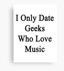 I Only Date Geeks Who Love Music  Canvas Print