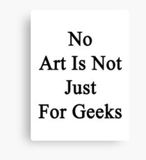 No Art Is Not Just For Geeks  Canvas Print