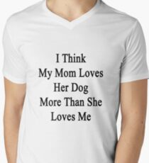 I Think My Mom Loves Her Dog More Than She Loves Me Men's V-Neck T-Shirt