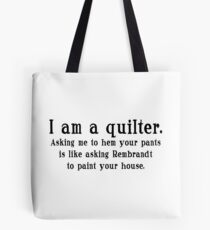 I am a quilter. Asking me to hem your pants is like asking Rembrandt to paint your house.  Tote Bag