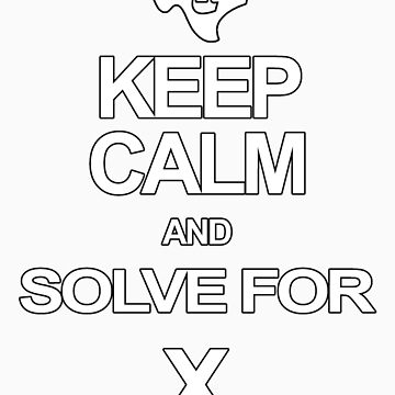 KEEP CALM AND SOLVE FOR X by hudgeba778