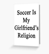 Soccer Is My Girlfriend's Religion Greeting Card