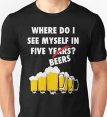 Where Do I See Myself In Five Beers? White Unisex T-Shirt