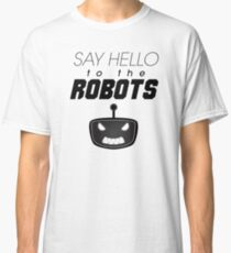 Say Hello To The Robots Classic T-Shirt