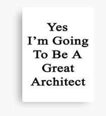 Yes I'm Going To Be A Great Architect  Canvas Print