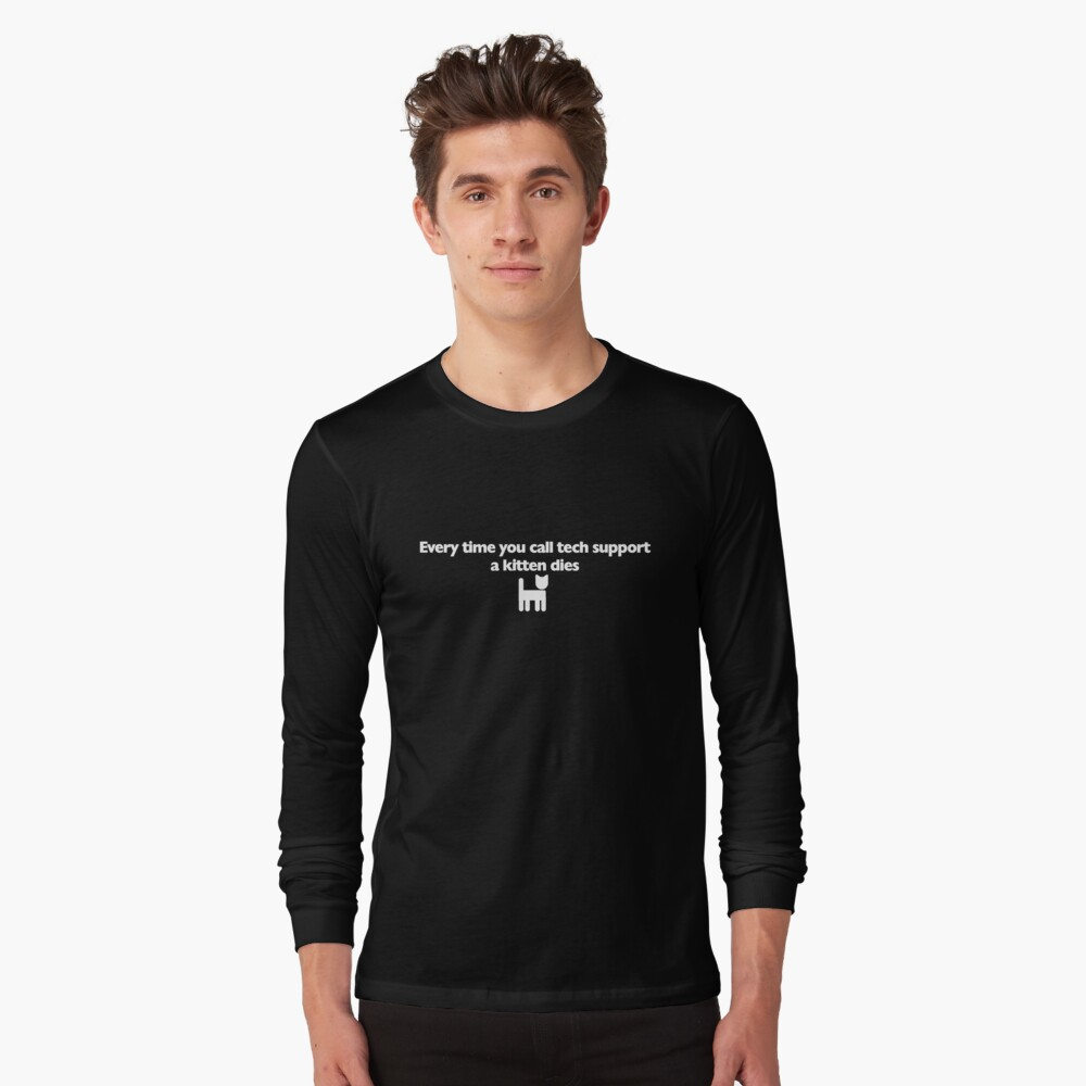 Every time you call tech support a kitten dies Long Sleeve T-Shirt Front