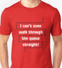 I Can't Even Walk Through the Queue Straight - Version 2 T-Shirt
