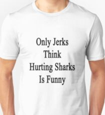 Only Jerks Think Hurting Sharks Is Funny  Unisex T-Shirt