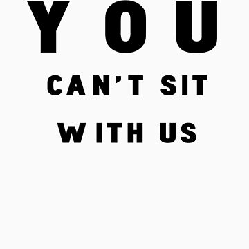 """""""YOU CAN'T SIT WITH US"""" tee by objThom"""