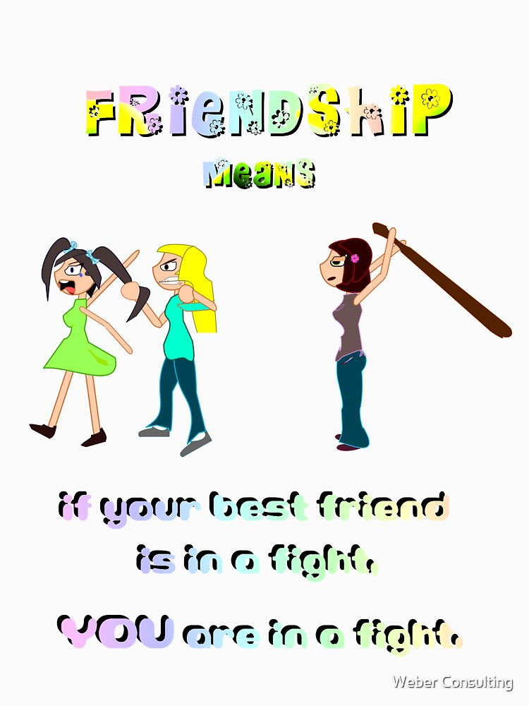 Friendship Means: If your best friend is in a fight, YOU are in a fight. by HalfNote5