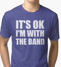 Its Ok Im With The Band Tri-blend T-Shirt