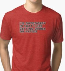 Im Outdoorsy In That I Like Getting Drunk On Patios Tri-blend T-Shirt
