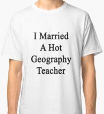 I Married A Hot Geography Teacher  Classic T-Shirt