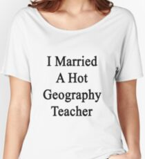 I Married A Hot Geography Teacher  Women's Relaxed Fit T-Shirt