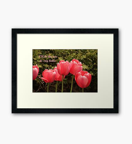 I'll be the one to say hello Framed Print