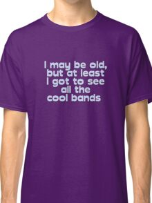I may be old, but at least I got to see all the cool bands  Classic T-Shirt