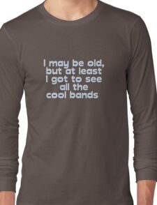 I may be old, but at least I got to see all the cool bands  Long Sleeve T-Shirt