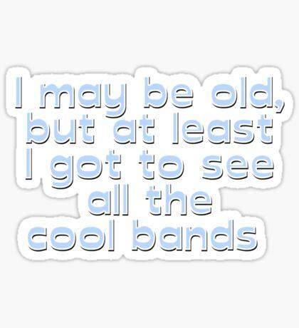 I may be old, but at least I got to see all the cool bands  Sticker