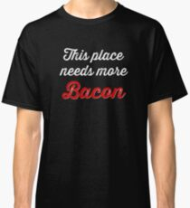 This place needs more bacon Classic T-Shirt