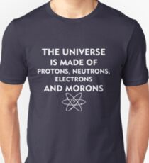 The universe is made of protons, neutrons, electrons and morons (white) Unisex T-Shirt