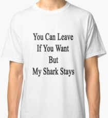 You Can Leave If You Want But My Shark Stays  Classic T-Shirt