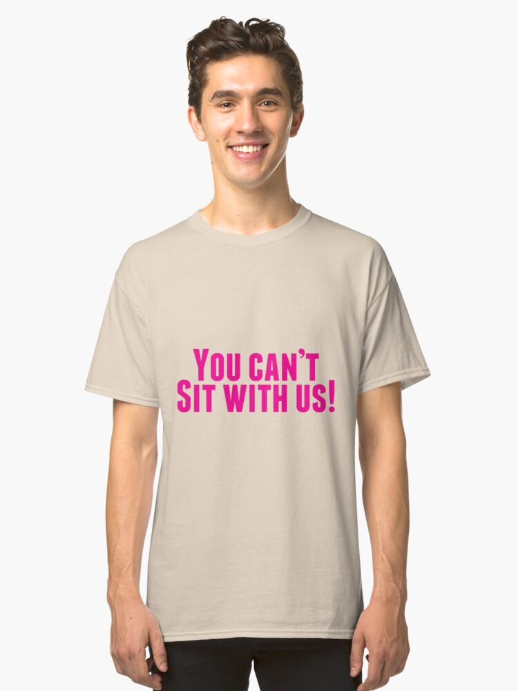 You Can't Sit With Us! Classic T-Shirt Front