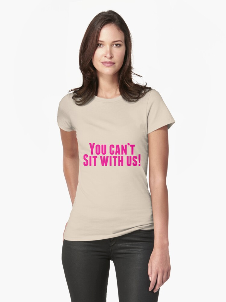 You Can't Sit With Us! Womens T-Shirt Front