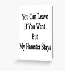 You Can Leave If You Want But My Hamster Stays  Greeting Card