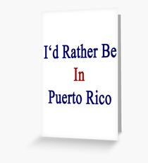 I'd Rather Be In Puerto Rico Greeting Card
