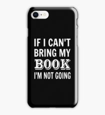 If I Can't Bring My Book I'm Not Going iPhone Case/Skin