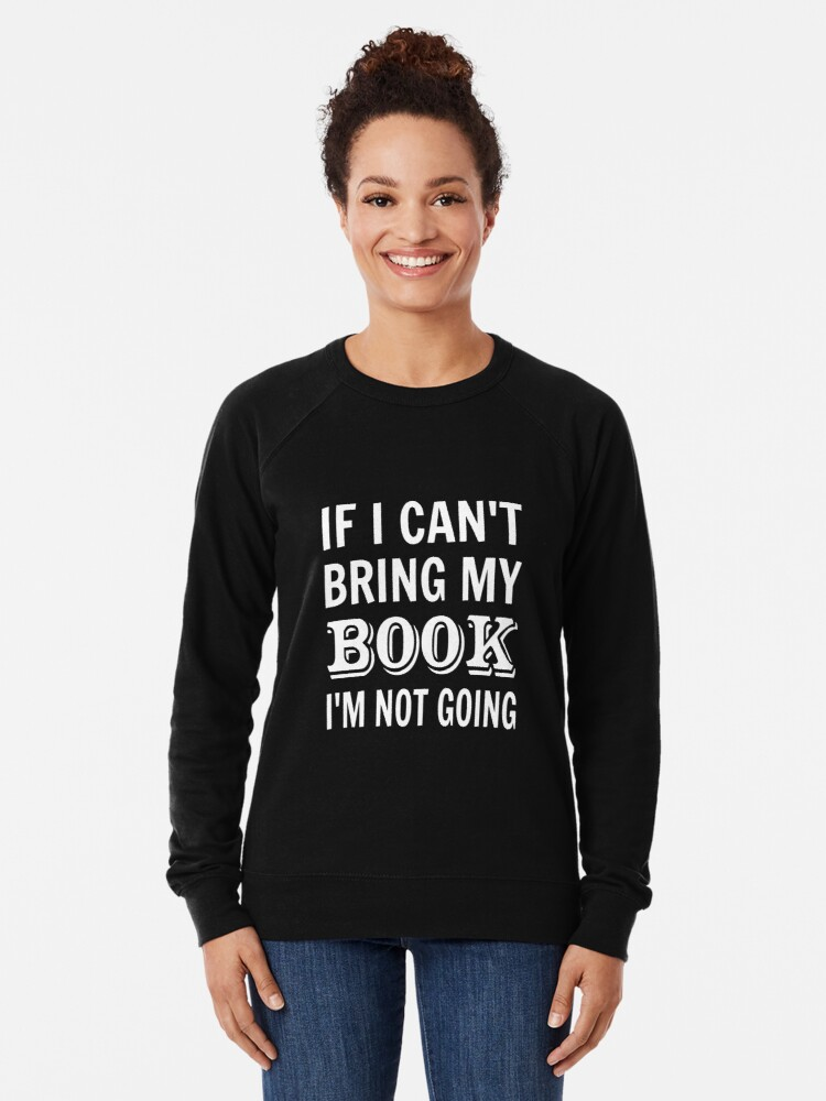 Alternate view of If I Can't Bring My Book I'm Not Going Lightweight Sweatshirt