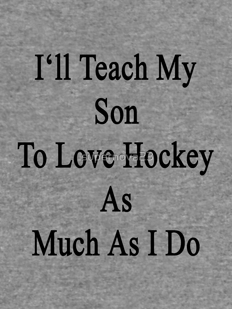 I'll Teach My Son To Love Hockey As Much As I Do  by supernova23