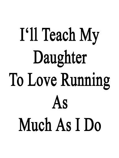 I'll Teach My Daughter To Love Running As Much As I Do  by supernova23