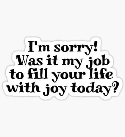 I'm sorry! Was it my job to fill your life with joy today? Sticker
