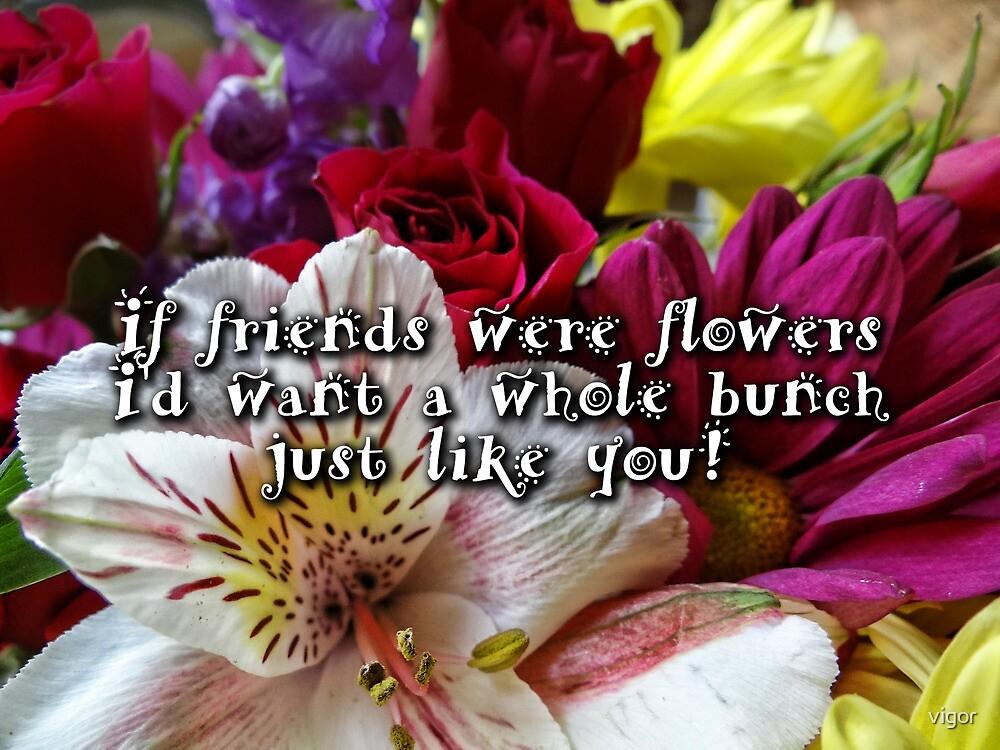 If friends were flowers by vigor