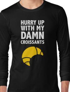 Hurry Up With My Damn Croissants Long Sleeve T-Shirt